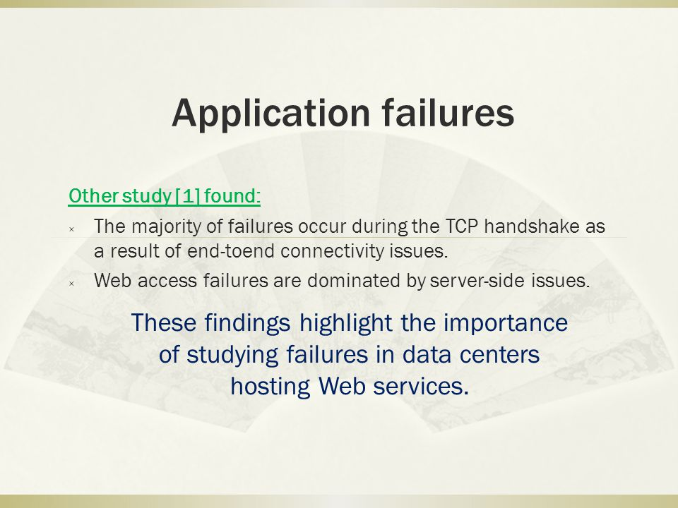 Application failures Other study [1] found: The majority of failures occur during the TCP handshake as a result of end-toend connectivity issues.